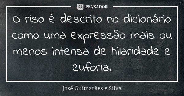 O riso é descrito no dicionário como uma expressão mais ou menos intensa de hilaridade e euforia.... Frase de José Guimarães e Silva.