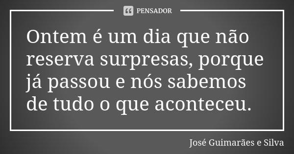 Ontem é um dia que não reserva surpresas, porque já passou e nós sabemos de tudo o que aconteceu.... Frase de José Guimarães e Silva.