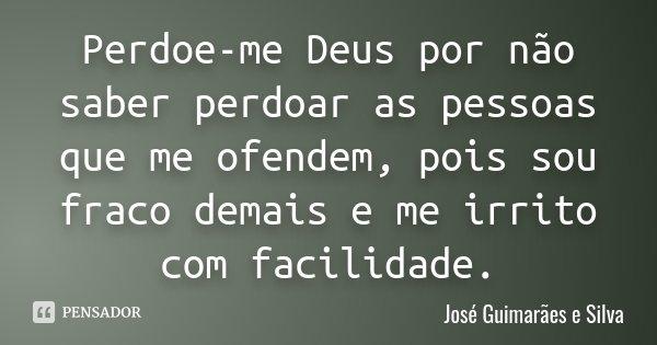 Perdoe-me Deus por não saber perdoar as pessoas que me ofendem, pois sou fraco demais e me irrito com facilidade.... Frase de José Guimarães e Silva.