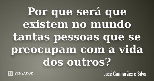 Por que será que existem no mundo tantas pessoas que se preocupam com a vida dos outros?... Frase de José Guimarães e Silva.