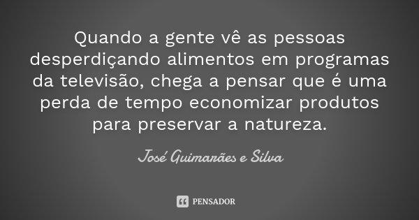 Quando a gente vê as pessoas desperdiçando alimentos em programas da televisão, chega a pensar que é uma perda de tempo economizar produtos para preservar a nat... Frase de José Guimarães e Silva.
