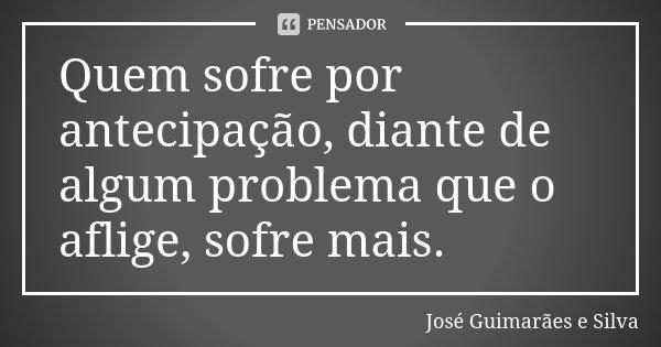 Quem sofre por antecipação, diante de algum problema que o aflige, sofre mais.... Frase de José Guimarães e Silva.