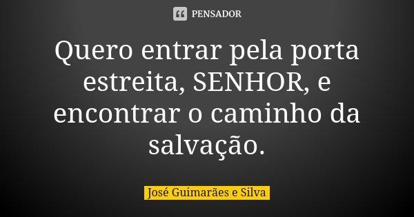 Quero entrar pela porta estreita, SENHOR, e encontrar o caminho da salvação.... Frase de José Guimarães e Silva.