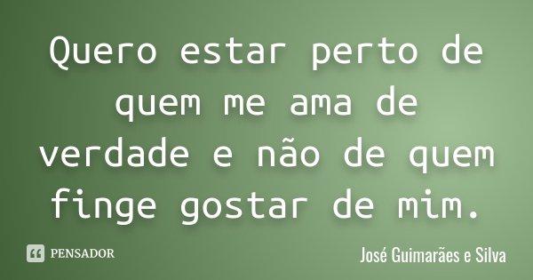 Quero estar perto de quem me ama de verdade e não de quem finge gostar de mim.... Frase de José Guimarães e Silva.
