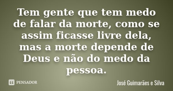 Tem gente que tem medo de falar da morte, como se assim ficasse livre dela, mas a morte depende de Deus e não do medo da pessoa.... Frase de José Guimarães e Silva.