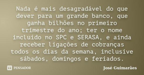 Nada é mais desagradável do que dever para um grande banco, que ganha bilhões no primeiro trimestre do ano; ter o nome incluído no SPC e SERASA, e ainda receber... Frase de José Guimarães.