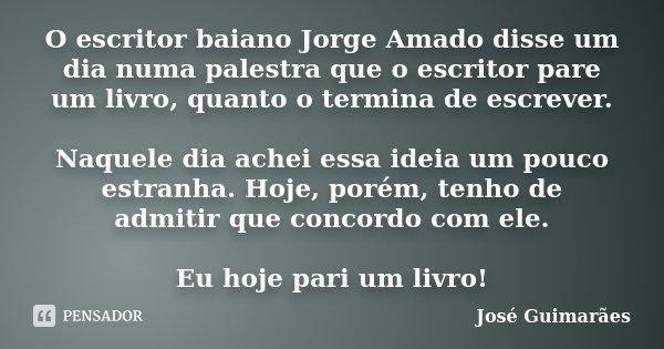 O escritor baiano Jorge Amado disse um dia numa palestra que o escritor pare um livro, quanto o termina de escrever. Naquele dia achei essa ideia um pouco estra... Frase de José Guimarães.