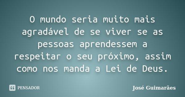 O mundo seria muito mais agradável de se viver se as pessoas aprendessem a respeitar o seu próximo, assim como nos manda a Lei de Deus.... Frase de José Guimarães.
