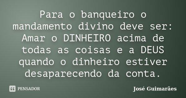 Para o banqueiro o mandamento divino deve ser: Amar o DINHEIRO acima de todas as coisas e a DEUS quando o dinheiro estiver desaparecendo da conta.... Frase de José Guimarães.
