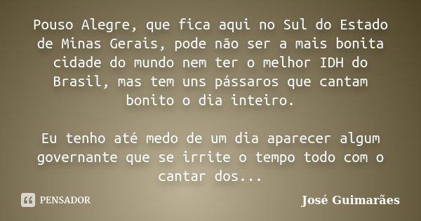 Pouso Alegre, que fica aqui no Sul do Estado de Minas Gerais, pode não ser a mais bonita cidade do mundo nem ter o melhor IDH do Brasil, mas tem uns pássaros qu... Frase de José Guimarães.