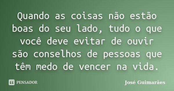 Quando as coisas não estão boas do seu lado, tudo o que você deve evitar de ouvir são conselhos de pessoas que têm medo de vencer na vida.... Frase de José Guimarães.
