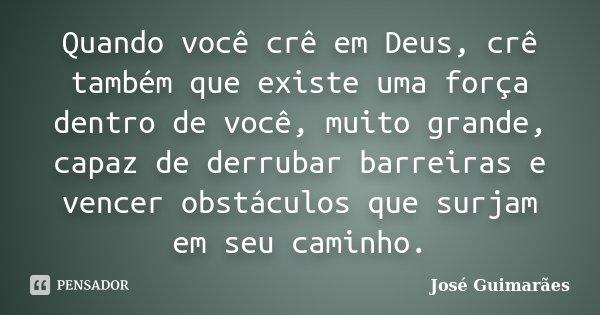 Quando você crê em Deus, crê também que existe uma força dentro de você, muito grande, capaz de derrubar barreiras e vencer obstáculos que surjam em seu caminho... Frase de José Guimarães.