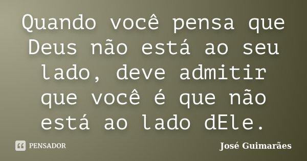 Quando você pensa que Deus não está ao seu lado, deve admitir que você é que não está ao lado dEle.... Frase de José Guimarães.