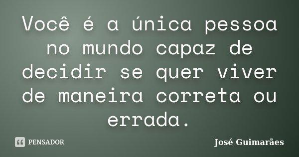 Você é a única pessoa no mundo capaz de decidir se quer viver de maneira correta ou errada.... Frase de José Guimarães.