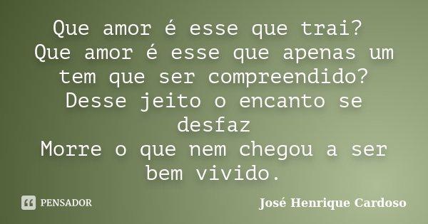 Que amor é esse que trai? Que amor é esse que apenas um tem que ser compreendido? Desse jeito o encanto se desfaz Morre o que nem chegou a ser bem vivido.... Frase de José Henrique Cardoso.