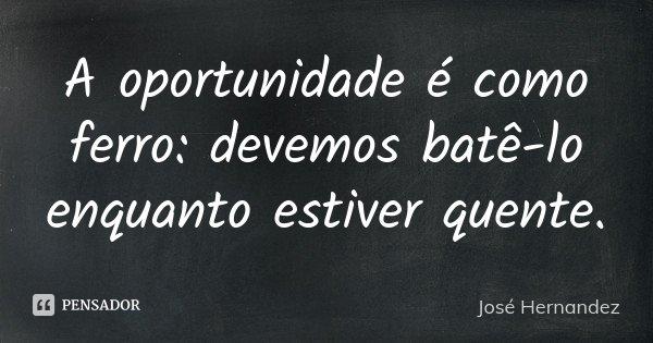 A oportunidade é como ferro: devemos batê-lo enquanto estiver quente.... Frase de José Hernandez.