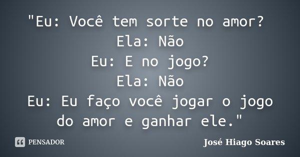 """""""Eu: Você tem sorte no amor? Ela: Não Eu: E no jogo? Ela: Não Eu: Eu faço você jogar o jogo do amor e ganhar ele.""""... Frase de José Hiago Soares."""