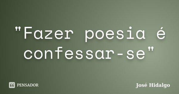 """""""Fazer poesia é confessar-se""""... Frase de José Hidalgo."""