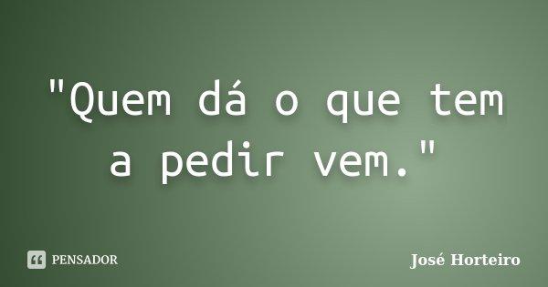 """""""Quem dá o que tem a pedir vem.""""... Frase de José Horteiro."""