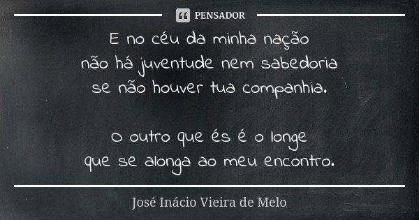E no céu da minha nação não há juventude nem sabedoria se não houver tua companhia. O outro que és é o longe que se alonga ao meu encontro.... Frase de José Inácio Vieira de Melo.