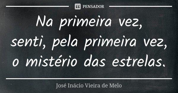 Na primeira vez, senti, pela primeira vez, o mistério das estrelas.... Frase de José Inácio Vieira de Melo.