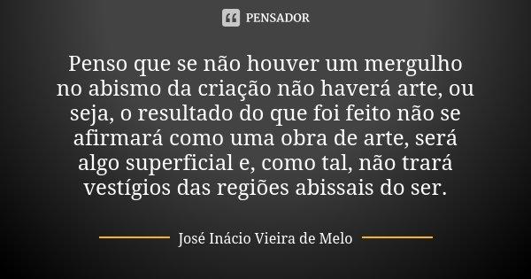 Penso que se não houver um mergulho no abismo da criação não haverá arte, ou seja, o resultado do que foi feito não se afirmará como uma obra de arte, será algo... Frase de José Inácio Vieira de Melo.