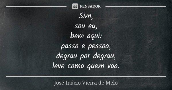 Sim, sou eu, bem aqui: passo e pessoa, degrau por degrau, leve como quem voa.... Frase de José Inácio Vieira de Melo.