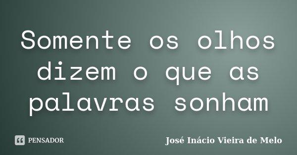 Somente os olhos dizem o que as palavras sonham... Frase de José Inácio Vieira de Melo.