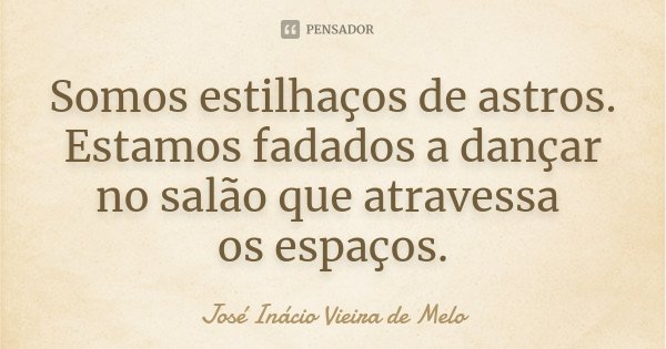 Somos estilhaços de astros. Estamos fadados a dançar no salão que atravessa os espaços.... Frase de José Inácio Vieira de Melo.