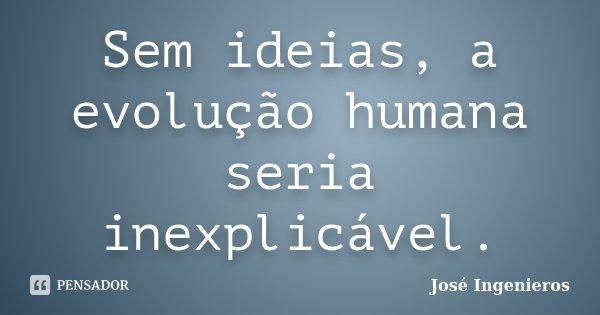 Sem idéias, a evolução humana seria inexplicável.... Frase de José Ingenieros.