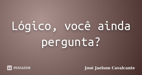 Lógico, você ainda pergunta?... Frase de José Jaelson Cavalcante.