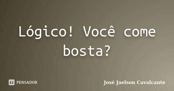 Lógico! Você come bosta?... Frase de José Jaelson Cavalcante.
