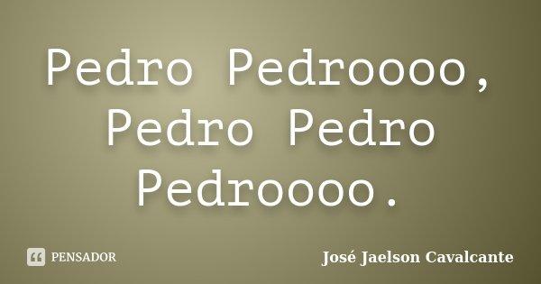Pedro Pedroooo, Pedro Pedro Pedroooo.... Frase de José Jaelson Cavalcante.