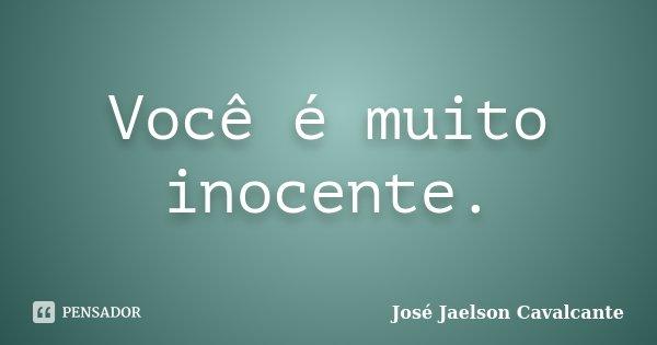 Você é muito inocente.... Frase de José Jaelson Cavalcante.