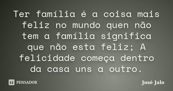 Ter família é a coisa mais feliz no mundo quen não tem a família significa que não esta feliz; A felicidade começa dentro da casa uns a outro.... Frase de José Jalo.