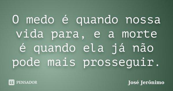 O medo é quando nossa vida para, e a morte é quando ela já não pode mais prosseguir.... Frase de José Jerônimo.