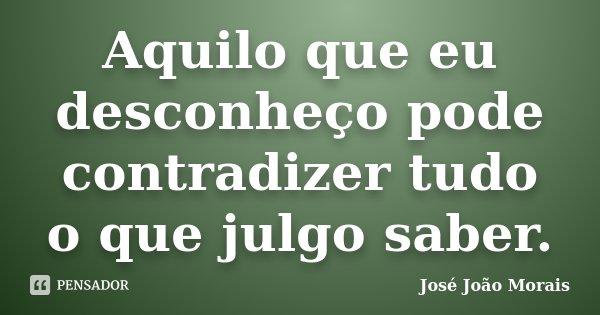 Aquilo que eu desconheço pode contradizer tudo o que julgo saber.... Frase de José João Morais.