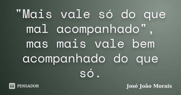 """""""Mais vale só do que mal acompanhado"""", mas mais vale bem acompanhado do que só.... Frase de José João Morais."""