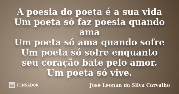 A poesia do poeta é a sua vida Um poeta só faz poesia quando ama Um poeta só ama quando sofre Um poeta só sofre enquanto seu coração bate pelo amor. Um poeta só... Frase de José Leonan da Silva Carvalho.