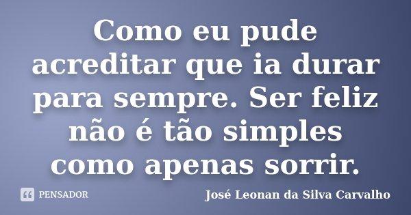 Como eu pude acreditar que ia durar para sempre. Ser feliz não é tão simples como apenas sorrir.... Frase de José Leonan da Silva Carvalho.