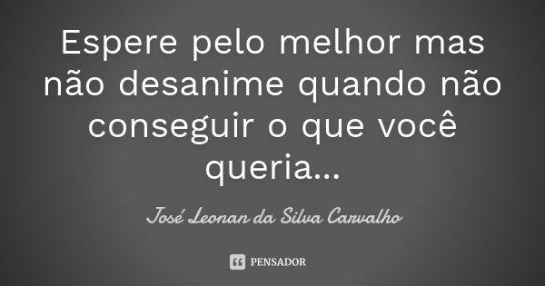 Espere pelo melhor mas não desanime quando não conseguir o que você queria...... Frase de José Leonan da Silva Carvalho.
