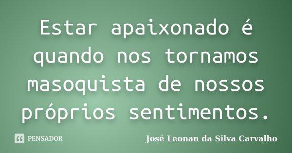 Estar apaixonado é quando nos tornamos masoquista de nossos próprios sentimentos.... Frase de José Leonan da Silva Carvalho.