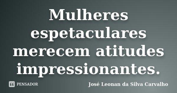 Mulheres espetaculares merecem atitudes impressionantes.... Frase de José Leonan da Silva Carvalho.