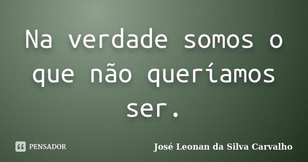 Na verdade somos o que não queríamos ser.... Frase de José Leonan da Silva Carvalho.