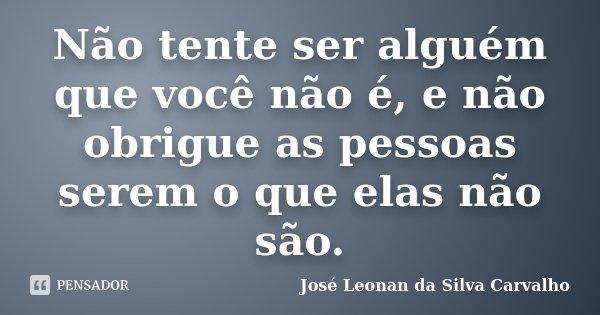 Não tente ser alguém que você não é, e não obrigue as pessoas serem o que elas não são.... Frase de José Leonan da Silva Carvalho.