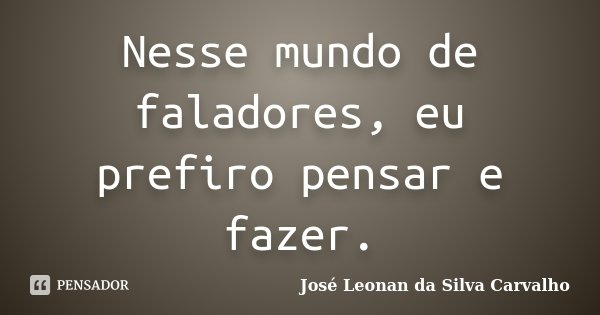 Nesse mundo de faladores, eu prefiro pensar e fazer.... Frase de José Leonan da Silva Carvalho.