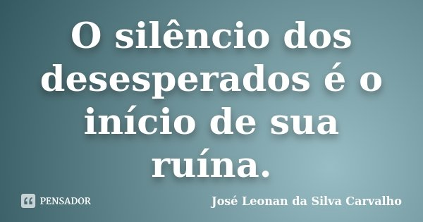 O silêncio dos desesperados é o inicio de sua ruína.... Frase de José Leonan da Silva Carvalho.