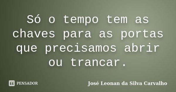 Só o tempo tem as chaves para as portas que precisamos abrir ou trancar.... Frase de José Leonan da Silva Carvalho.