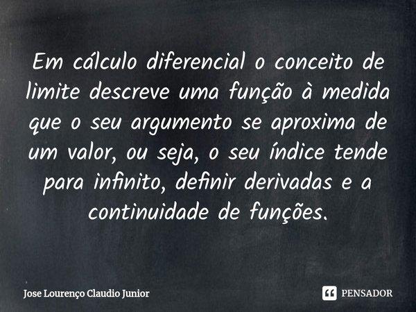 Em cálculo diferencial o conceito de limite descreve uma função à medida que o seu argumento se aproxima de um valor, ou seja, o seu índice tende para infinito... Frase de Jose Lourenço Claudio Junior.