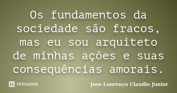 Os fundamentos da sociedade são fracos, mas eu sou arquiteto de minhas ações e suas consequências amorais.... Frase de Jose Lourenço Claudio Junior.